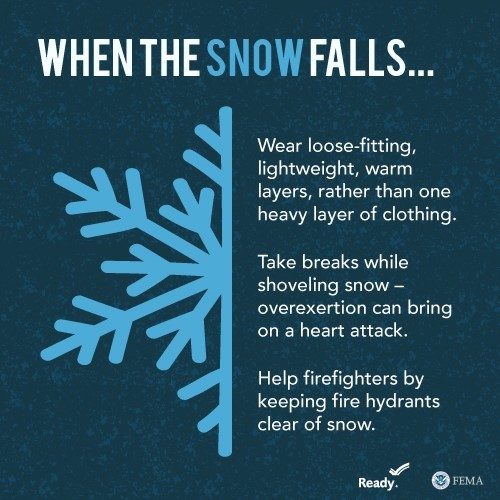 When the snow falls...Wear loose-fitting, lightwiehgt, warm layers, rather than one heavy layer of clothing. Take breaks while shoveling snow--overexertion can bring on a heart attack. Help firefights by keeping fire hydrants clear of snow.